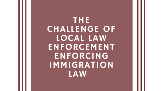 the-challenge-of-local-law-enforcement-enforcing-immigration-law