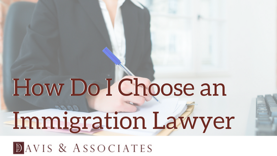 How Do I Choose an Immigration Lawyer | Dallas Immigration Lawyer | Davis & Associates