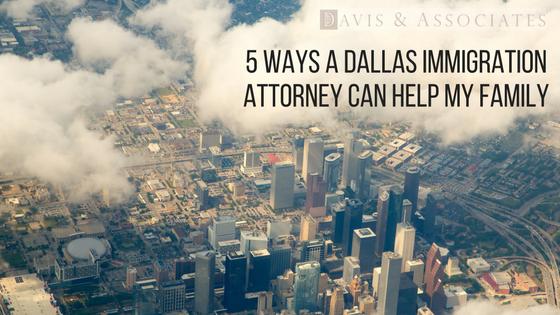 5 ways a Dallas immigration attorny can help my family | Davis & Associates