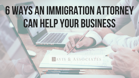6 Ways An Immigration Attorney Can Help Your Business | Dallas Immigration Lawyer | Davis & Associates