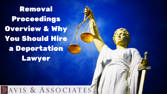 Removal Proceedings Overview & Why You Should Hire a Deportation Lawyer
