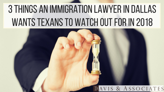 3 Things an Immigration Lawyer in Dallas Wants Texas to Watch Out for in 2018