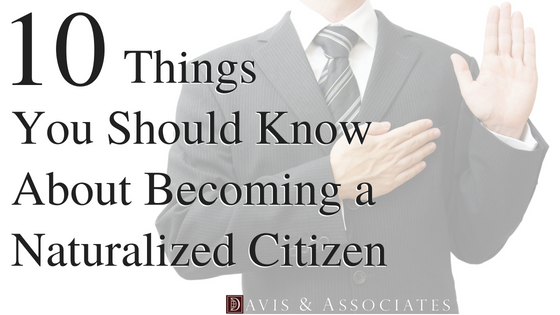 Ten Things You Should Know About Becoming a Naturalized Citizen