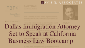 Dallas Immigration Lawyer, Garry Davis Set to Speak at California Business Law Bootcamp