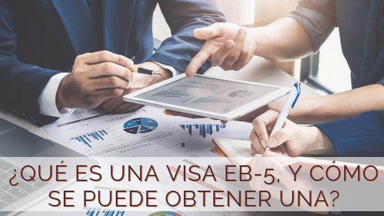 ¿Qué es una visa EB-5, y cómo se puede obtener una?