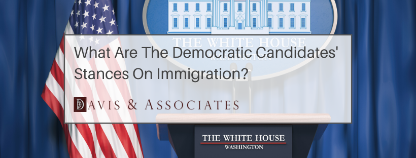 What Are The Democratic Candidates' Stances on Immigration - Davis & Associates